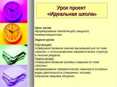 Урок проект «Идеальная школа» Цель урока формирование компетенций учащихся; к...