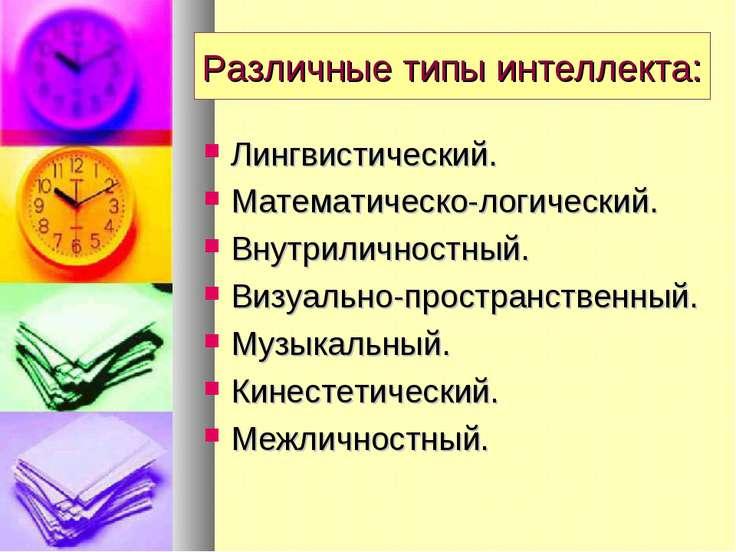 Различные типы интеллекта: Лингвистический. Математическо-логический. Внутрил...
