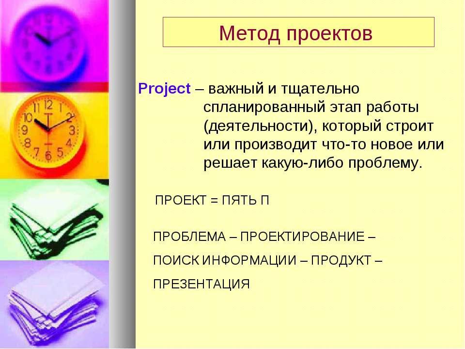 Метод проектов Project – важный и тщательно спланированный этап работы (деяте...