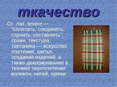 """ткачество От лат. texere — """"сплетать, соединять, строить, составлять""""; сравн...."""