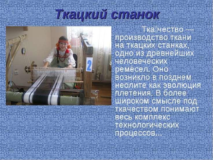 Ткацкий станок Тка чество— производство ткани на ткацких станках, одно издр...