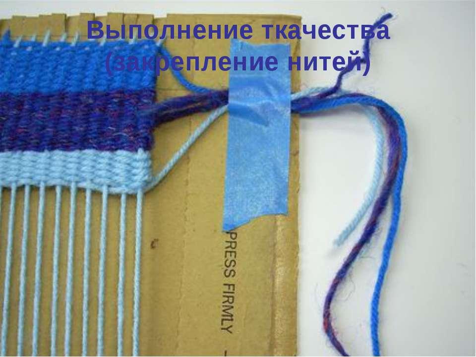 Выполнение ткачества (закрепление нитей)