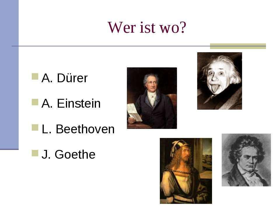 Wer ist wo? A. Dürer A. Einstein L. Beethoven J. Goethe