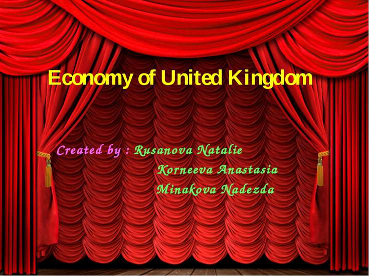 Economy of United Kingdom Created by : Rusanova Natalie Korneeva Anastasia Mi...