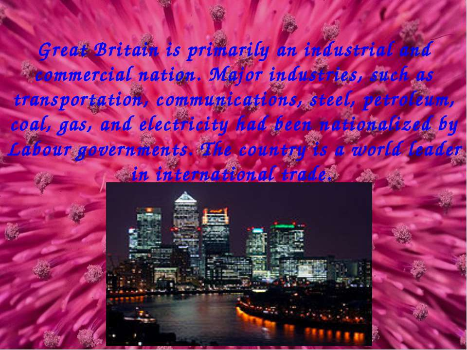 Great Britain is primarily an industrial and commercial nation. Major industr...