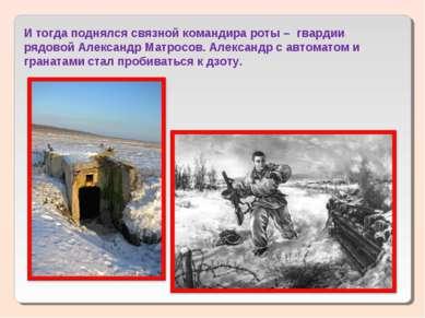 И тогда поднялся связной командира роты – гвардии рядовой Александр Матросов...