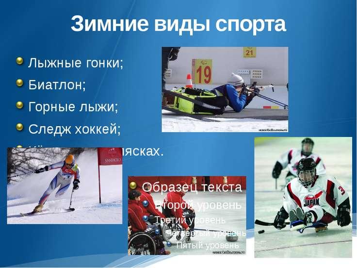 Зимние виды спорта Лыжные гонки; Биатлон; Горные лыжи; Следж хоккей; Кёрлинг ...