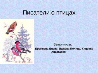 Писатели о птицах Выполнили: Брежнева Елена, Ишкова Полина, Киценко Анастасия
