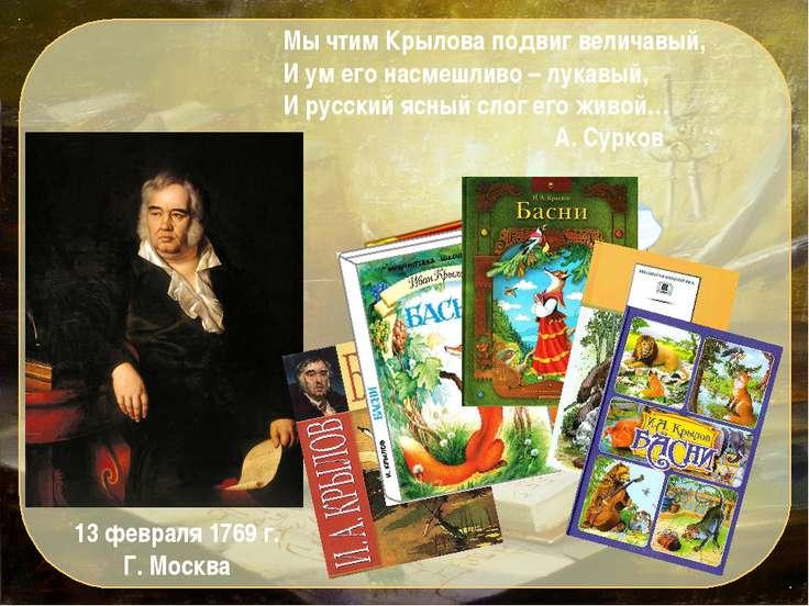 Мы чтим Крылова подвиг величавый, И ум его насмешливо – лукавый, И русский яс...