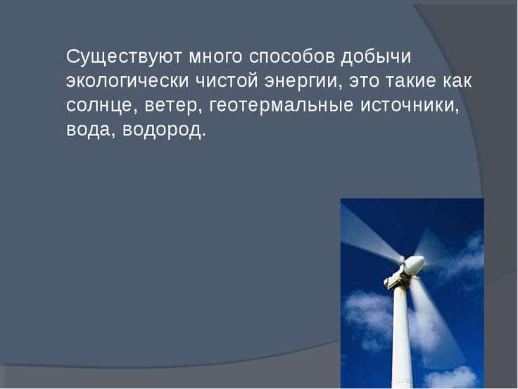 Существуют много способов добычи экологически чистой энергии, это такие как с...