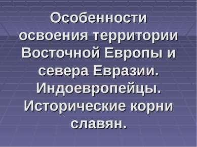 Особенности освоения территории Восточной Европы и севера Евразии. Индоевропе...