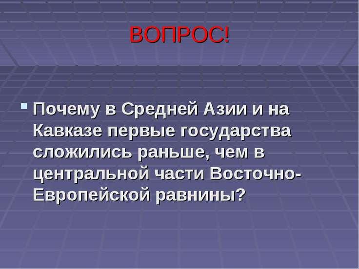 ВОПРОС! Почему в Средней Азии и на Кавказе первые государства сложились раньш...