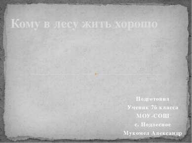 Подготовил Ученик 7б класса МОУ-СОШ с. Подлесное Мукомел Александр Кому в лес...