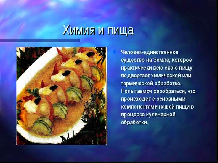 Химия и пища Человек-единственное существо на Земле, которое практически всю ...