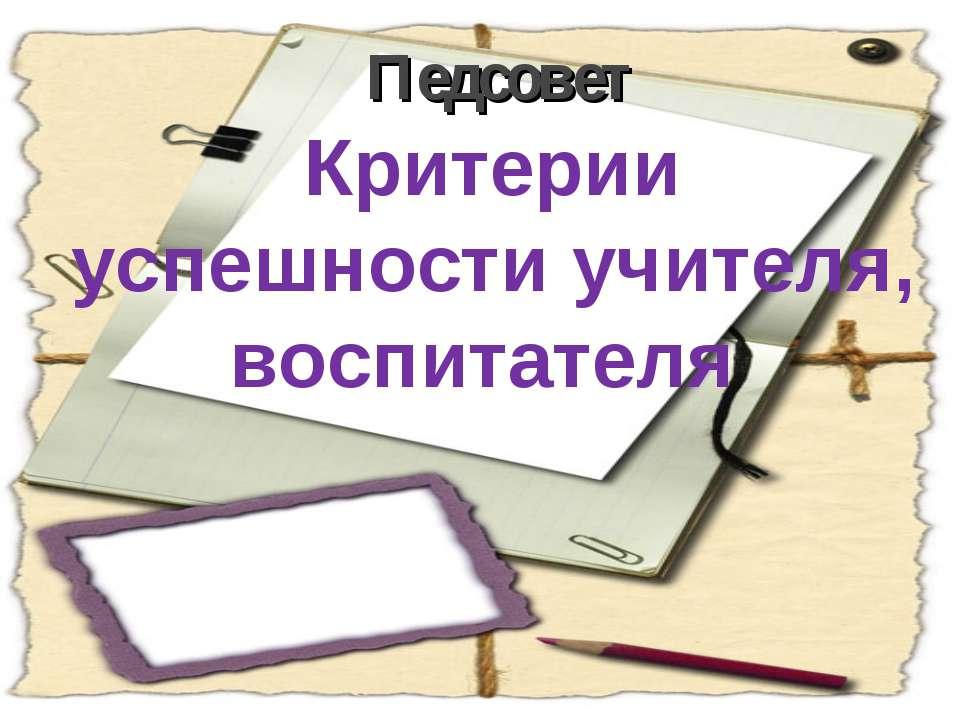 Критерии успешности учителя, воспитателя Педсовет