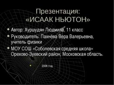 Презентация: «ИСААК НЬЮТОН» Автор: Хуршудян Людмила, 11 класс Руководитель: П...