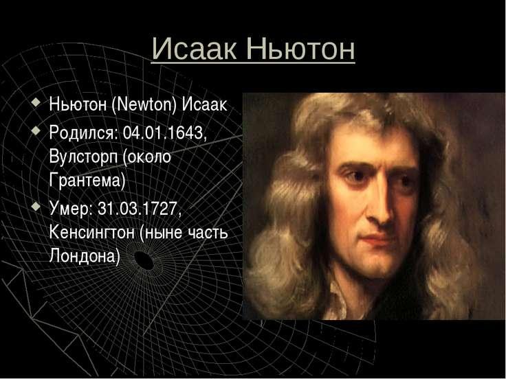 Исаак Ньютон Ньютон (Newton) Исаак Родился: 04.01.1643, Вулсторп (около Грант...