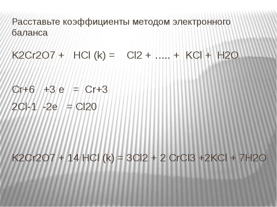 Расставьте коэффициенты методом электронного баланса K2Cr2O7 + HCl (k) = Cl2 ...