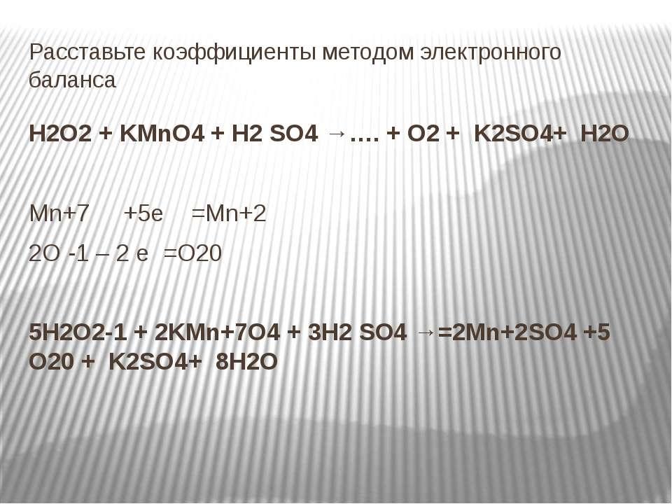Расставьте коэффициенты методом электронного баланса H2O2 + KMnO4 + H2 SO4 →…...