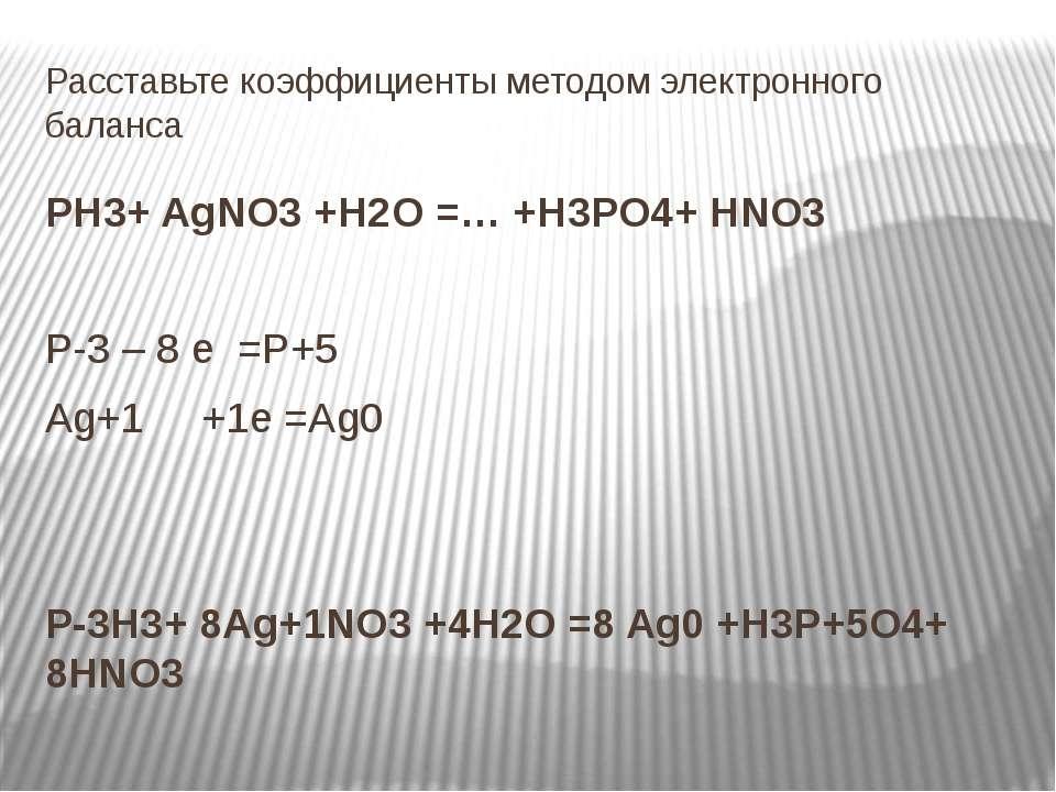 Расставьте коэффициенты методом электронного баланса РН3+ AgNO3 +H2O =… +H3PO...