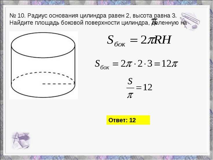 № 10. Радиус основания цилиндра равен 2,высота равна 3. Найдите площадь боко...
