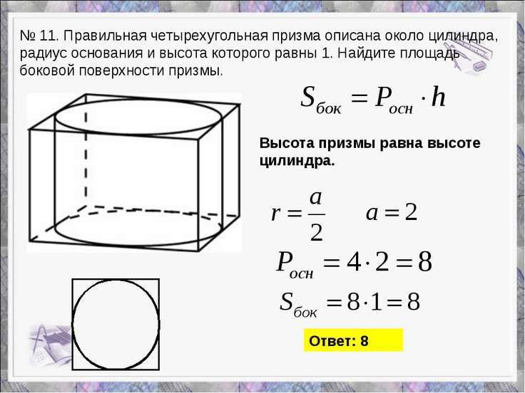 № 11. Правильная четырехугольная призма описана около цилиндра, радиус основа...