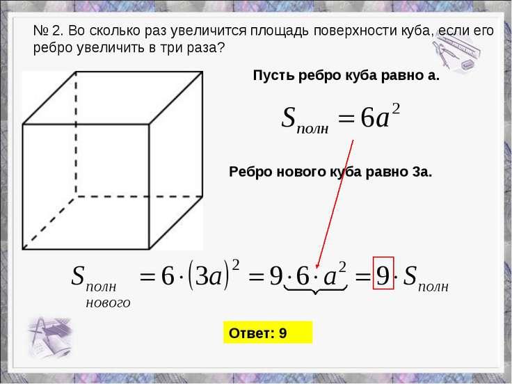 № 2. Во сколько раз увеличится площадь поверхности куба, если его ребро увели...