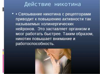 Действие никотина • Связывание никотина с рецепторами приводит к повышению ак...