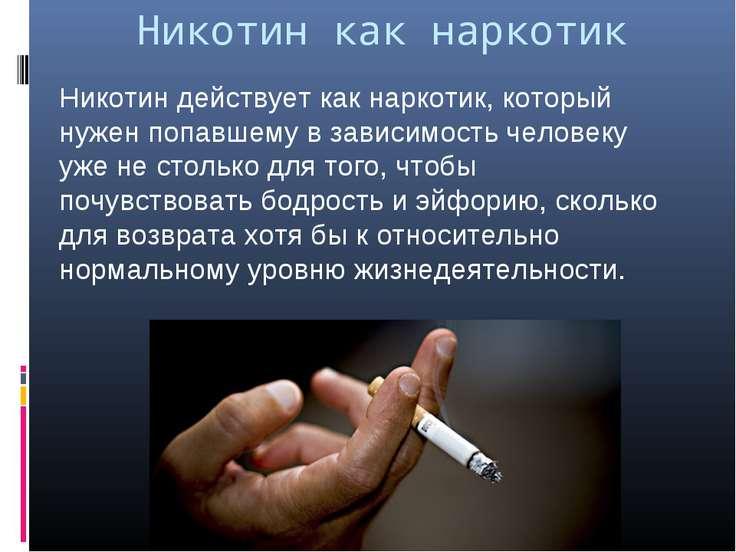 Никотин как наркотик Никотин действует как наркотик, который нужен попавшему ...