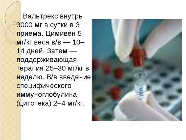 Вальтрекс внутрь 3000мг в сутки в 3 приема. Цимивен 5 мг/кг веса в/в — 10–14...