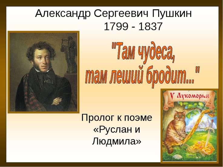 Александр Сергеевич Пушкин 1799 - 1837 Пролог к поэме «Руслан и Людмила»