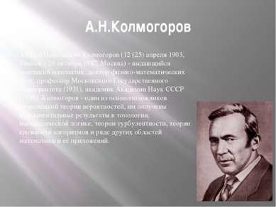 А.Н.Колмогоров Андрей Николаевич Колмогоров (12 (25) апреля 1903, Тамбов - 20...