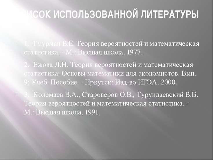 СПИСОК ИСПОЛЬЗОВАННОЙ ЛИТЕРАТУРЫ 1. Гмурман В.Е. Теория вероятностей и матема...