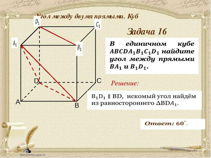 Антонова Г.В. Угол между двумя прямыми. Куб Задача 17 Решение: Решение задачи...