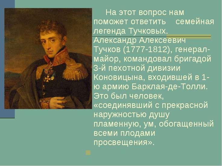 На этот вопрос нам поможет ответить семейная легенда Тучковых. Александр Алек...