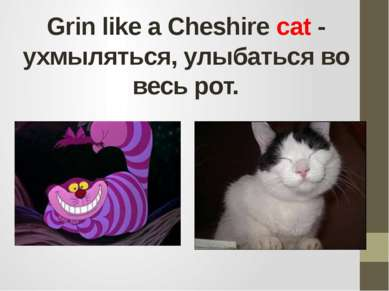 Grin like a Cheshire cat - ухмыляться, улыбаться во весь рот.