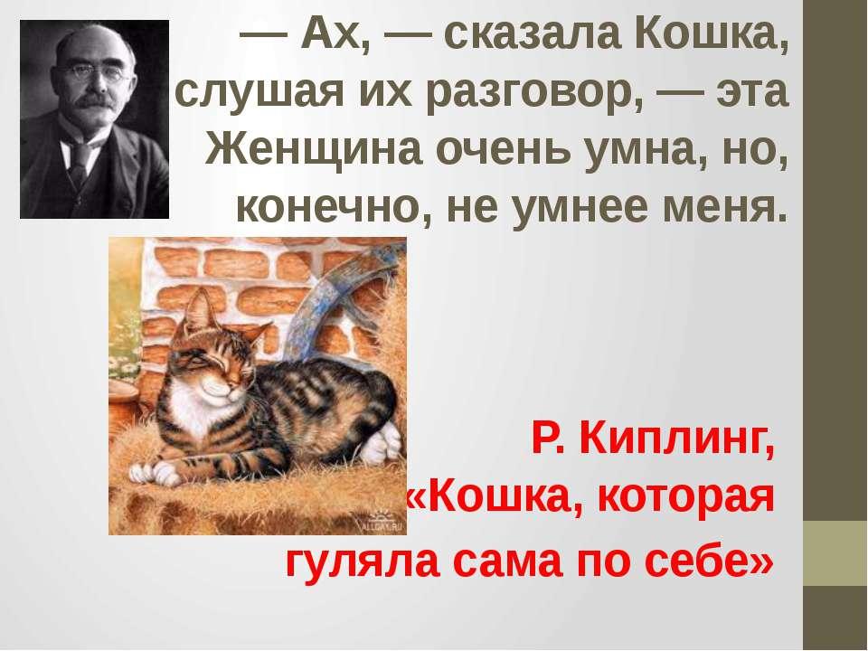 — Ах, — сказала Кошка, слушая их разговор, — эта Женщина очень умна, но, коне...