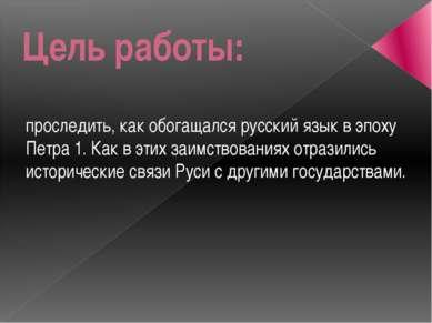 Цель работы: проследить, как обогащался русский язык в эпоху Петра 1. Как в э...