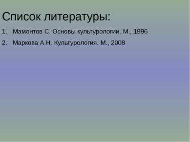 Список литературы: Мамонтов С. Основы культурологии. М., 1996 Маркова А.Н. Ку...