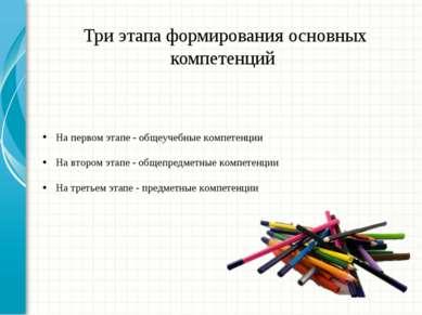 Три этапа формирования основных компетенций На первом этапе - общеучебные ком...
