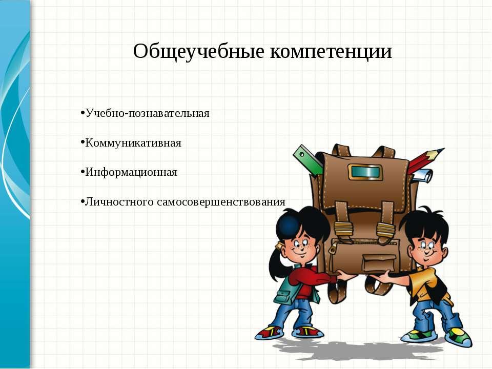 Общеучебные компетенции Учебно-познавательная Коммуникативная Информационная ...