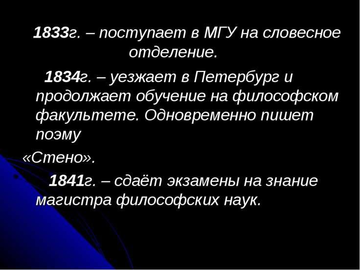 1833г. – поступает в МГУ на словесное отделение. 1834г. – уезжает в Петербург...