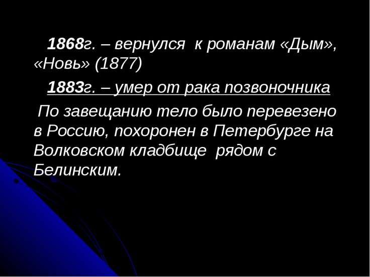 1868г. – вернулся к романам «Дым», «Новь» (1877) 1883г. – умер от рака позвон...