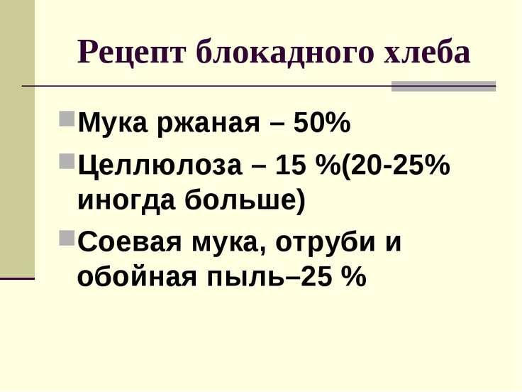 Рецепт блокадного хлеба Мука ржаная – 50% Целлюлоза – 15 %(20-25% иногда боль...