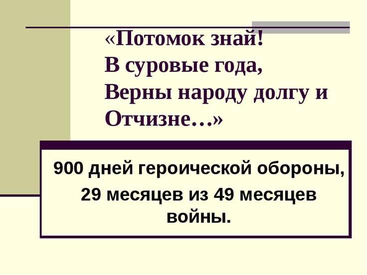 «Потомок знай! В суровые года, Верны народу долгу и Отчизне…» 900 дней героич...