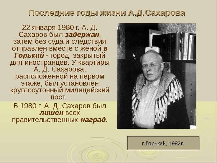 Последние годы жизни А.Д.Сахарова 22 января 1980 г. А. Д. Сахаров был задержа...