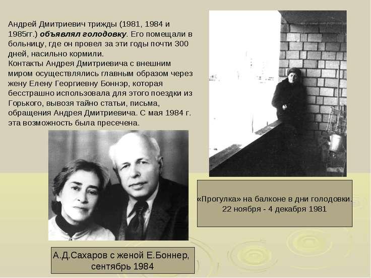 Андрей Дмитриевич трижды (1981, 1984 и 1985гг.) объявлял голодовку. Его помещ...