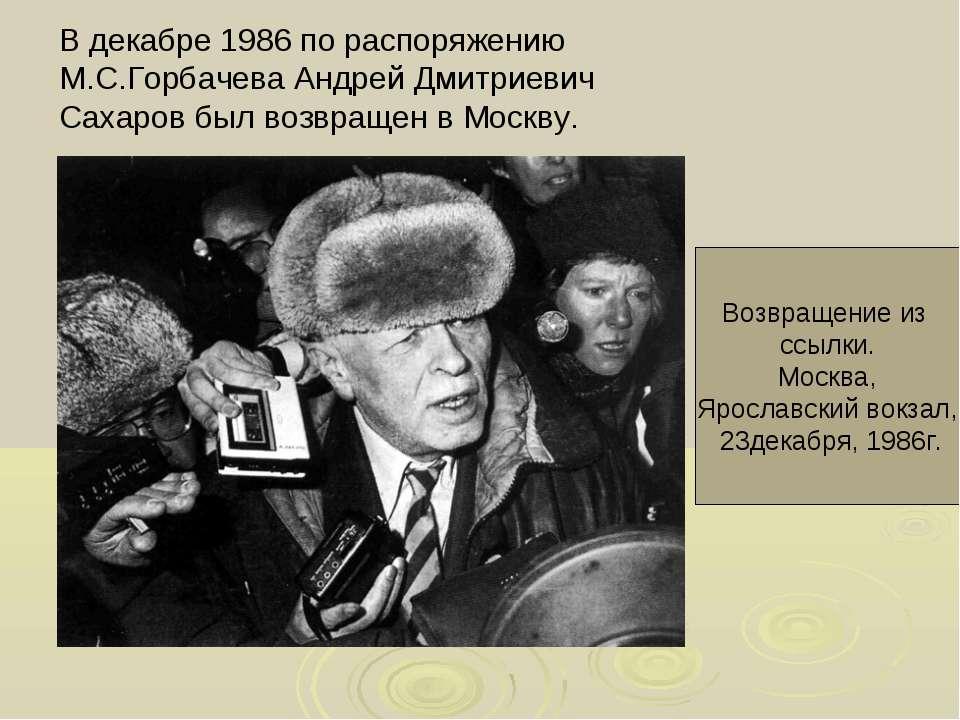 В декабре 1986 по распоряжению М.С.Горбачева Андрей Дмитриевич Сахаров был во...