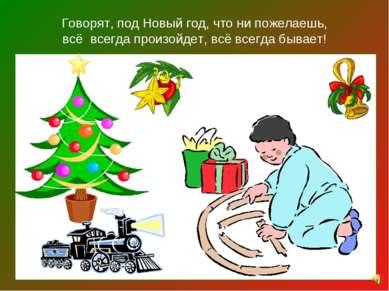Говорят, под Новый год, что ни пожелаешь, всё всегда произойдет, всё всегда б...