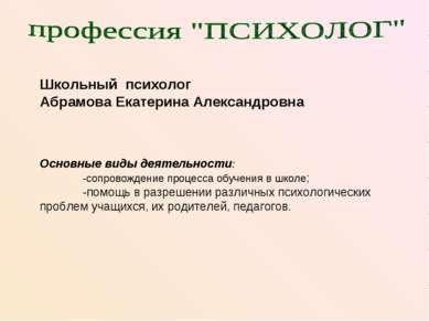 Школьный психолог Абрамова Екатерина Александровна Основные виды деятельности...